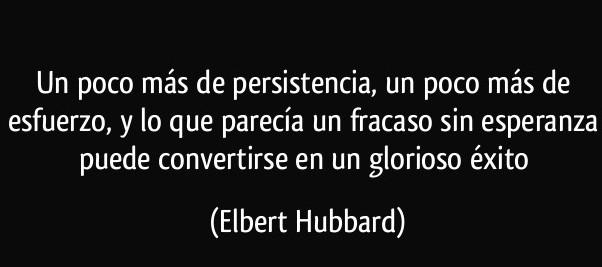 frase-un-poco-mas-de-persistencia-un-poco-mas-de-esfuerzo-y-lo-que-parecia-un-fracaso-sin-esperanza-elbert-hubbard-144846